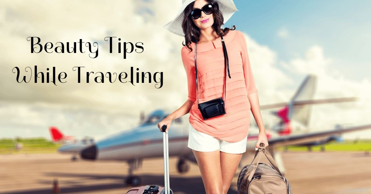 How About Some Beauty Tips to be Followed While Traveling?