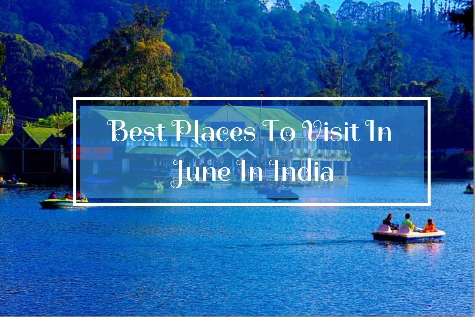 Know 8 Best Places To Visit In June In India