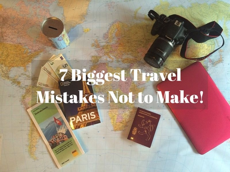 7 Biggest Travel Mistakes Not to Make!